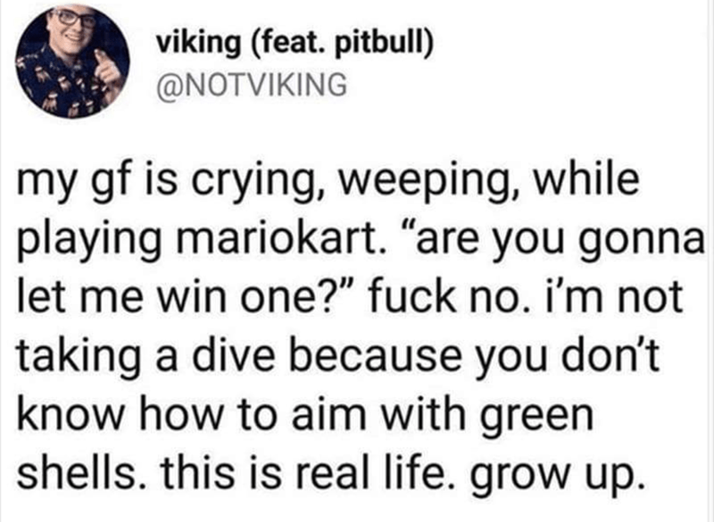 """My girlfriend is crying, weeping while playing Mariokart. ""Ar you gonna let me win one?"" Fuck no. I'm not taking a dive because you don't know how to aim with green shells. This is real life. Grow up"""
