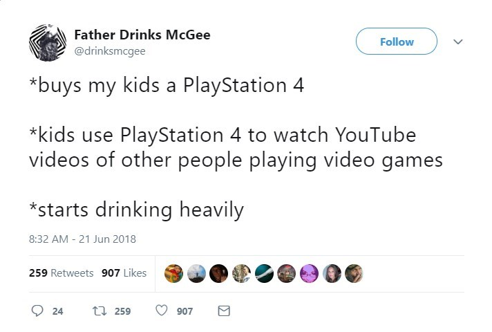Text - Father Drinks McGee Follow @drinksmcgee *buys my kids a PlayStation 4 kids use PlayStation 4 to watch YouTube videos of other people playing video games *starts drinking heavily 8:32 AM - 21 Jun 2018 259 Retweets 907 Likes t 259 24 907