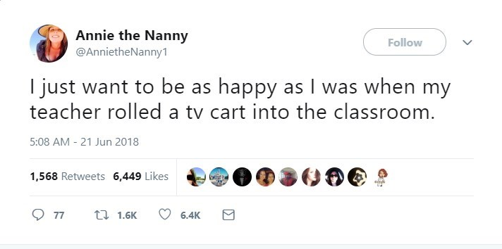 Text - Annie the Nanny Follow @AnnietheNanny1 I just want to be as happy as I was when my teacher rolled a tv cart into the classroom. 5:08 AM - 21 Jun 2018 1,568 Retweets 6,449 Likes t 1.6K 77 6,4K