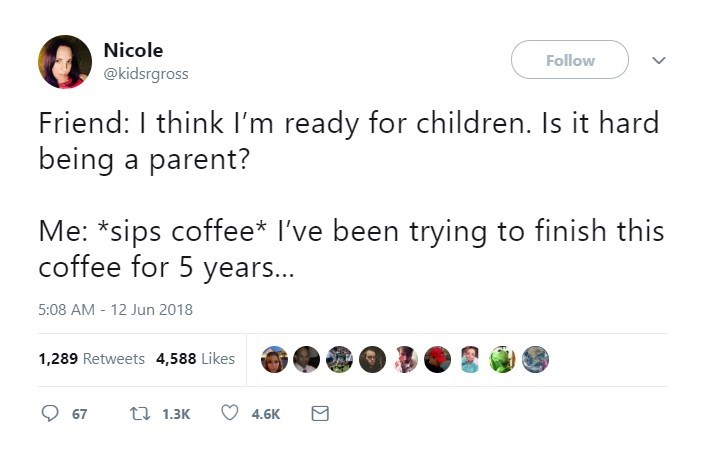 Text - Nicole Follow @kidsrgross Friend: I think I'm ready for children. Is it hard being a parent? Me: *sips coffee* I've been trying to finish this coffee for 5 years... 5:08 AM - 12 Jun 2018 1,289 Retweets 4,588 Likes t 1.3K 67 4.6K