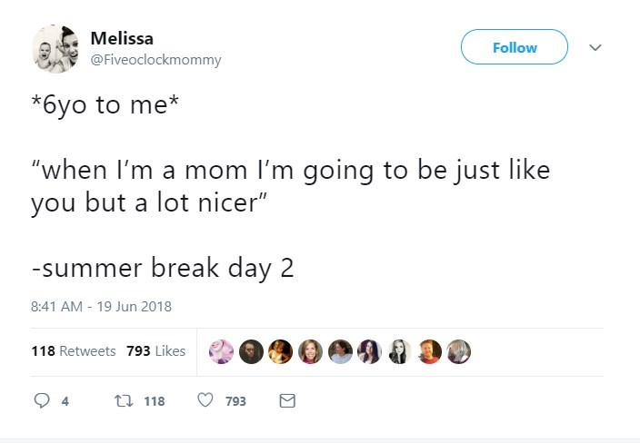 "Text - Melissa Follow @Fiveoclockmommy *6yo to me* ""when I'm a mom I'm going to be just like you but a lot nicer"" -summer break day 2 8:41 AM 19 Jun 2018 118 Retweets 793 Likes t118 4 793"