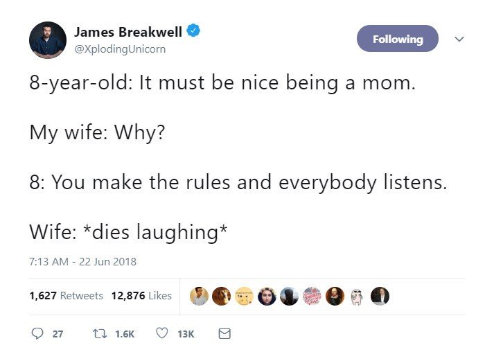 Text - James Breakwell Following @XplodingUnicorn 8-year-old: It must be nice being a mom. My wife: Why? 8: You make the rules and everybody listens. Wife: *dies laughing* 7:13 AM - 22 Jun 2018 1,627 Retweets 12,876 Likes t 1.6K 27 13K