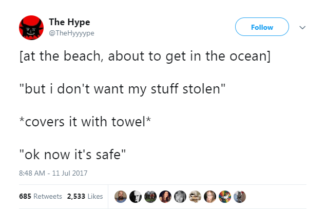 "summer tweet - Text - The Hype Follow @TheHyyyype [at the beach, about to get in the ocean] ""but i don't want my stuff stolen"" *covers it with towel* ""ok now it's safe"" 8:48 AM - 11 Jul 2017 685 Retweets 2,533 Likes"