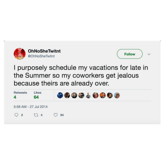summer tweet - Text - OhNoSheTwitnt Follow eOhNoSheTwitnt I purposely schedule my vacations for late in the Summer so my coworkers get jealous because theirs are already over. Retweets Likes 4 64 5:58 AM-27 Jul 2014 t 4 64