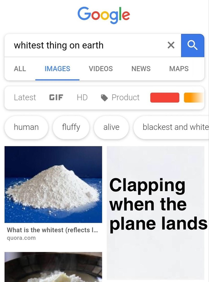 Product - Google whitest thing on earth ALL IMAGES VIDEOS NEWS MAPS Product HD Latest GIF human fluffy blackest and white alive Clapping when the plane lands What is the whitest (reflects I... quora.com