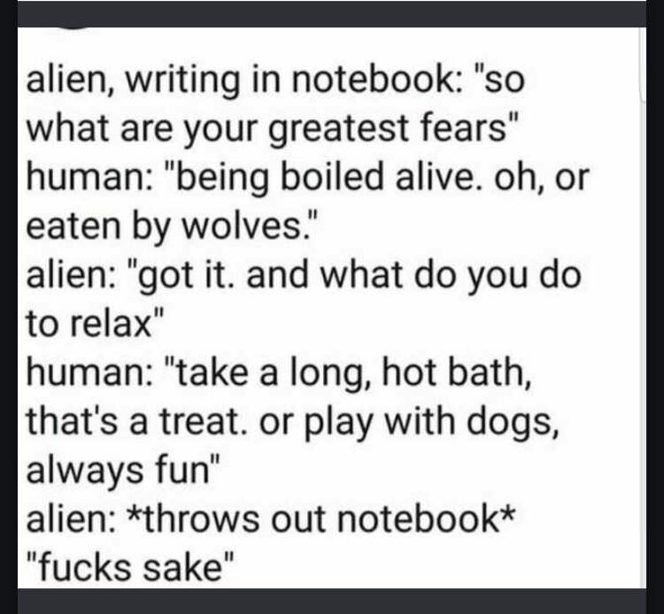 """Text - alien, writing in notebook: """"so what are your greatest fears"""" human: """"being boiled alive. oh, or eaten by wolves."""" alien: """"got it. and what do you do to relax"""" human: """"take a long, hot bath, that's a treat. or play with dogs, 
