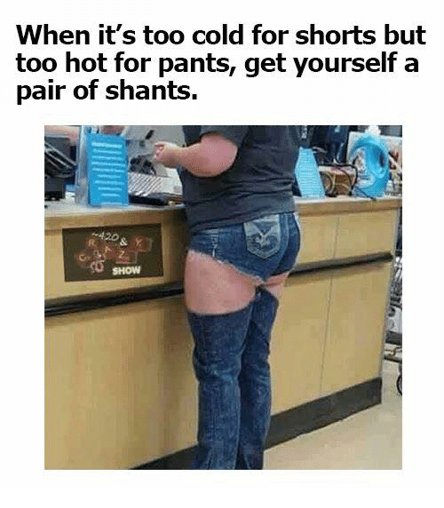 Denim - When it's too cold for shorts but too hot for pants, get yourself a pair of shants. 420 SHOW
