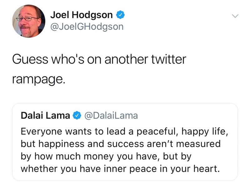 twitter post Guess who's on another twitter rampage Dalai Lama @DalaiLama Everyone wants to lead a peaceful, happy life, but happiness and success aren't measured by how much money you have, but by whether you have inner peace in your heart