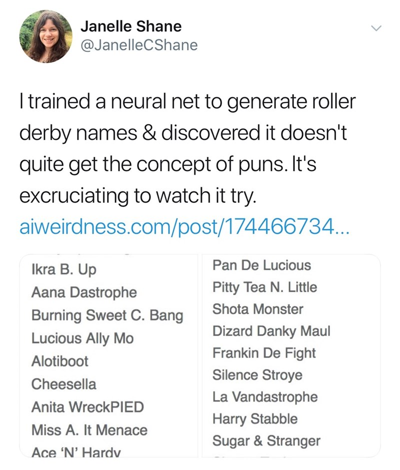 twitter post I trained a neural net to generate roller derby names & discovered it doesn't quite get the concept of puns. It's excruciating to watch it try. aiweirdness.com/post/174466734... Pan De Lucious Ikra B. Up Pitty Tea N. Little Aana Dastrophe Shota Monster Burning Sweet C. Bang Dizard Danky Maul Lucious Ally Mo Frankin De Fight Alotiboot Silence Stroye Cheesella La Vandastrophe Anita WreckPIED Harry Stabble Miss A. It Menace Sugar & Stranger Ace 'N' Hardv