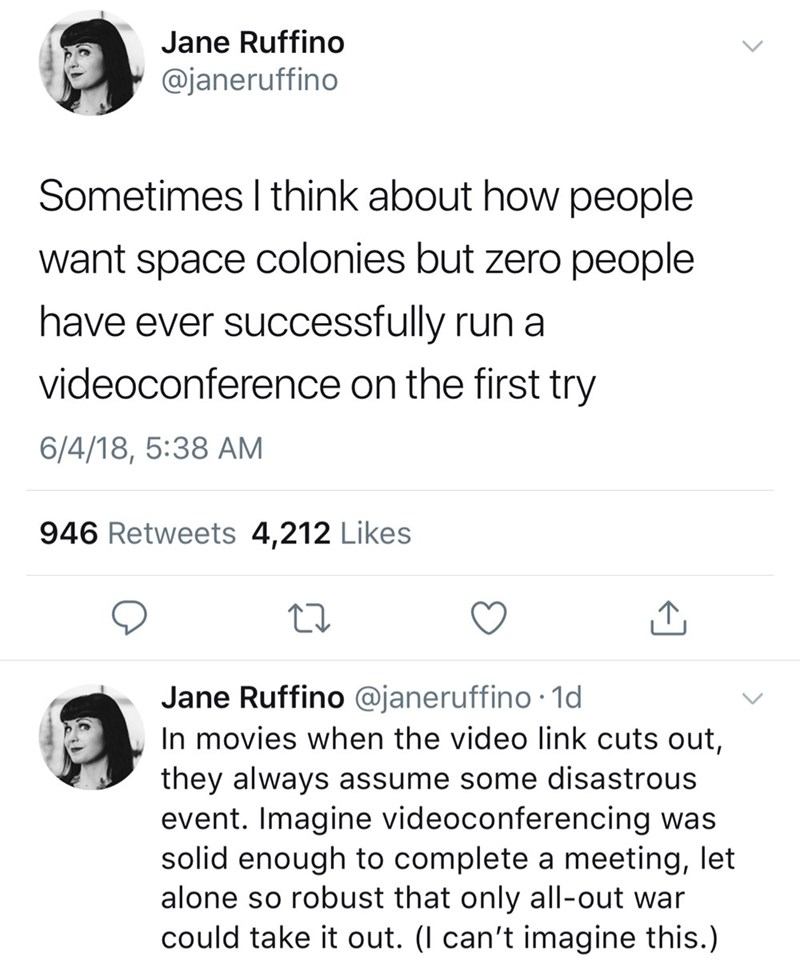 twitter post Sometimes I think about how people want space colonies but zero people have ever successfully run a videoconference on the first try 6/4/18, 5:38 AM 946 Retweets 4,212 Likes Jane Ruffino @janeruffino 1d In movies when the video link cuts out, they always assume some disastrous event. Imagine videoconferencing was solid enough to complete a meeting, let alone so robust that only all-out war could take it out. (l can't imagine this.)