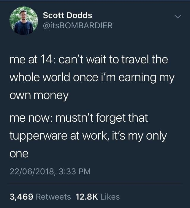 """""""Me at 14: Can't wait to travel the whole world once I'm earning my own money. Me now: Mustn't forget that tupperware at work, it's my only one"""""""