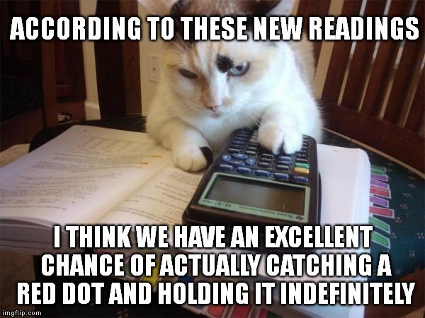 Cat - ACCORDING TO THESE NEW READINGS ITHINK WE HAVE AN EXCELLENT CHANCE OF ACTUALLYCATCHING A RED DOT AND HOLDING IT INDEFINITELY imgflip.com