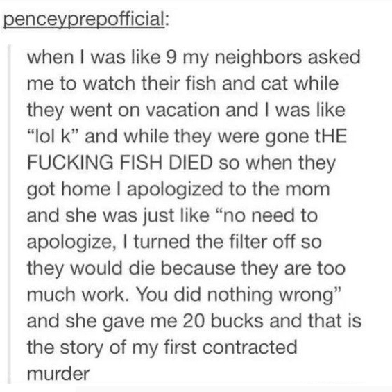 "Text - penceyprepofficial: when I was like 9 my neighbors asked me to watch their fish and cat while they went on vacation and I was like ""lol k"" and while they were gone tHE FUCKING FISH DIED so when they got home I apologized to the mom and she was just like ""no need to apologize, I turned the filter off so they would die because they are too much work. You did nothing wrong"" and she gave me 20 bucks and that is the story of my first contracted murder"