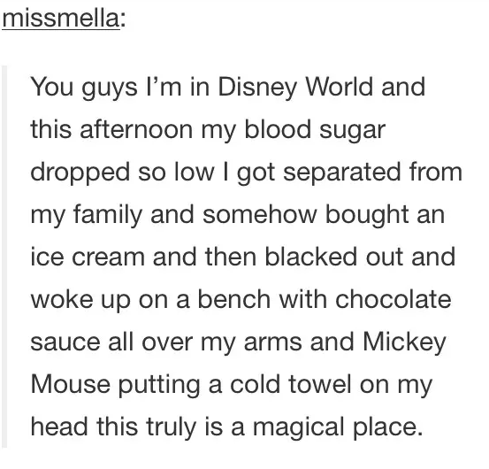 Text - missmella: You guys I'm in Disney World and this afternoon my blood sugar dropped so low I got separated from my family and somehow bought an ice cream and then blacked out and woke up on a bench with chocolate sauce all over my arms and Mickey Mouse putting a cold towel on my head this truly is a magical place