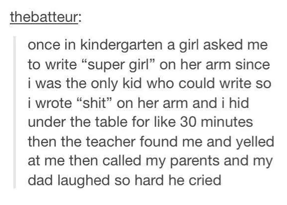"Text - thebatteur: once in kindergarten a girl asked me to write ""super girl"" on her arm since i was the only kid who could write so i wrote ""shit"" on her arm and i hid under the table for like 30 minutes then the teacher found me and yelled at me then called my parents and my dad laughed so hard he cried"