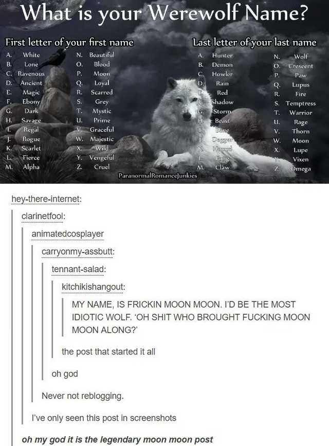 Text - What is your Werewolf Name? First letter of your first name Last letter of your last name White N. Beautiful A. A Hunter Wolf N. B Blood Lone o. Demon B. O. Crescent C. Ravenous P. Howler Moon C P. Paw Loyal Scarred D. Ancient D. Bain Lupus Q Magic Ebony Dark Red E. R. R. Fire Shadow F. S. Grey S. Temptress Storm G. T Mystic T. Warrior H. Savage Regal Rogue Prime Beast Rage Thorn Graceful V. W. Majestic W. Moon Scarlet Wild K. X. Lupe X Y Vengeful Z L. Fierce Vixen Alpha Cruel M. Claw Ome
