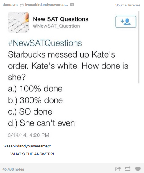 Text - danrayne iwasabirdandyouwerea... Source: luxeries New SAT Questions @NEWSAT_Question #NewSATQuestions Starbucks messed up Kate's order. Kate's white. How done is she? a.) 100% done b.) 300% done c.) SO done d.) She can't even 3/14/14, 4:20 PM iwasabirdandyouwereamap: WHAT'S THE ANSWER?! 45,436 notes