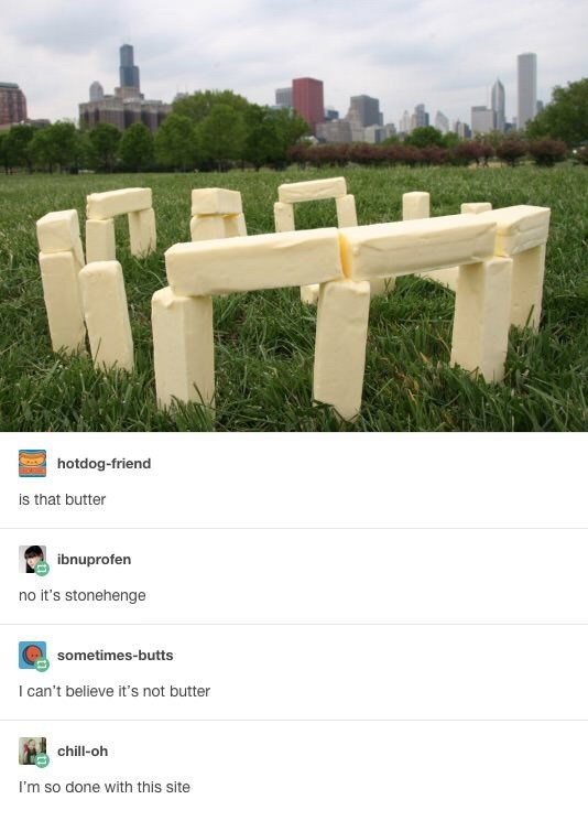 Text - hotdog-friend is that butter ibnuprofen no it's stonehenge sometimes-butts I can't believe it's not butter chill-oh I'm so done with this site