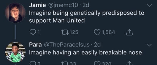 funny race tweet - Text - Jamie @jmemc10 2d Imagine being genetically predisposed to support Man United 1 1,584 t125 Para @TheParacelsus 2d Imagine having an easily breakable nose 3320 33