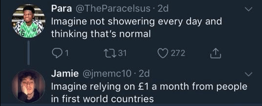 funny race tweet - Text - Para @TheParacelsus 2d Imagine not showering every day and thinking that's normal 1 272 t31 Jamie @jmemc10 2d Imagine relying on £1 a month from people in first world countries
