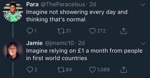 funny race tweet - Text - Para @TheParacelsus 2d Imagine not showering every day and thinking that's normal 1 2131 272 Jamie @jmemc10 2d Imagine relying on £1 a month from people in first world countries 1,089 t84 2