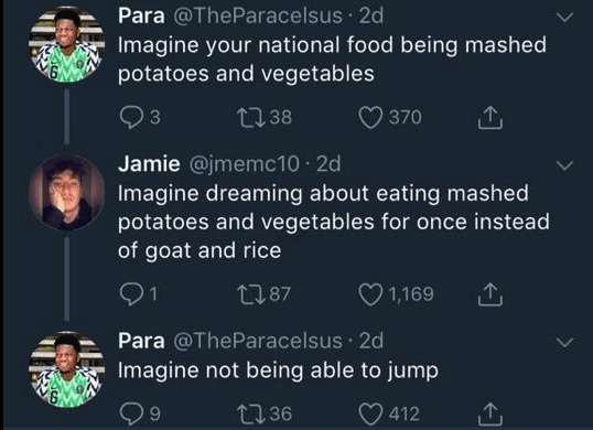 funny race tweet - Text - Para @TheParacelsus 2d Imagine your national food being mashed potatoes and vegetables t38 370 Jamie @jmemc10 2d Imagine dreaming about eating mashed potatoes and vegetables for once instead of goat and rice 21 1,169 2187 Para @TheParacelsus 2d Imagine not being able to jump 36 412
