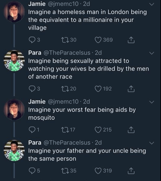 funny race tweet - Text - Jamie @jmemc10 2d Imagine a homeless man in London being the equivalent to a millionaire in your village t30 3 369 Para @TheParacelsus 2d Imagine being sexually attracted to watching your wives be drilled by the men of another race 20 192 Jamie @jmemc10 2d Imagine your worst fear being aids by mosquito 21 215 117 Para @TheParacelsus 2d Imagine your father and your uncle being the same person L35 319