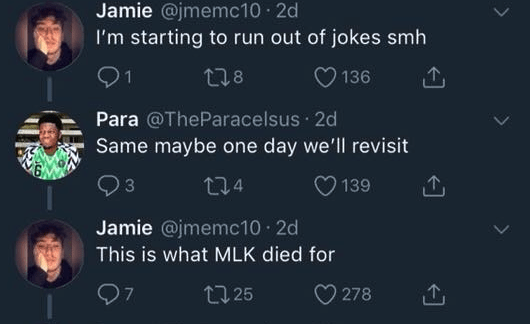 funny race tweet - Text - Jamie @jmemc10 2d I'm starting to run out of jokes smh t18 136 Para @TheParacelsus 2d Same maybe one day we'll revisit 24 3 139 Jamie @jmemc10 2d This is what MLK died for 27 t125 278