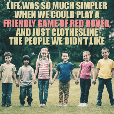 meme - Text - LIFEWAS SO MUCH SIMPLER WHEN WE COULD PLAY A FRIENDLY GAME OF RED ROVER AND JUST CLOTHESLINE THE PEOPLE WE DIDN'TLIKE