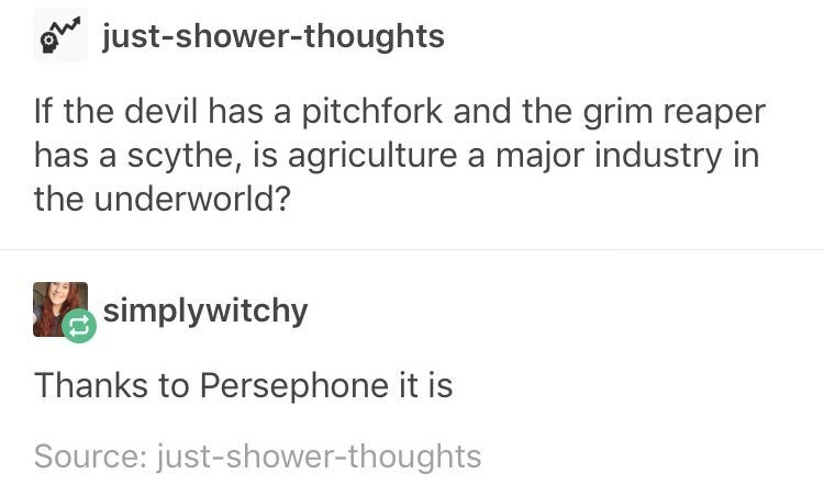 meme - Text - just-shower-thoughts If the devil has a pitchfork and the grim reaper has a scythe, is agriculture a major industry in the underworld? simplywitchy Thanks to Persephone it is Source: just-shower-thoughts