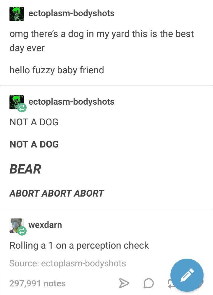 meme - Text - ectoplasm-bodyshots omg there's a dog in my yard this is the best day ever hello fuzzy baby friend ectoplasm-bodyshots NOT A DOG NOT A DOG BEAR ABORT ABORT ABORT wexdarn Rolling a 1 on a perception check Source: ectoplasm-bodyshots 297,991 notes