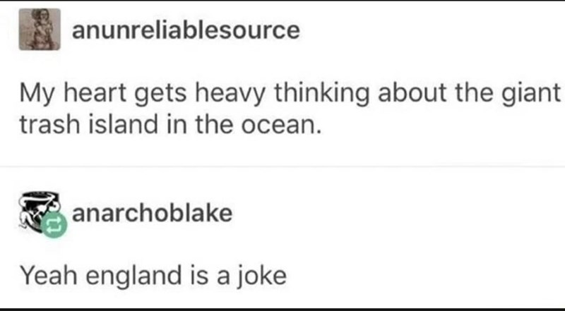 meme - Text - anunreliablesource My heart gets heavy thinking about the giant trash island in the ocean. anarchoblake Yeah england is a joke