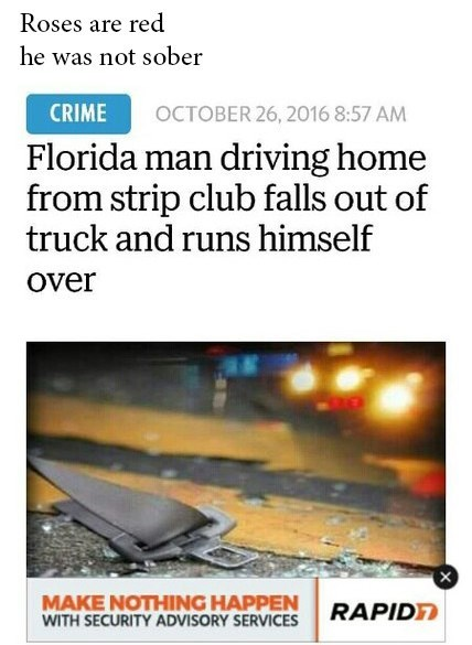 meme - Text - Roses are red he was not sober CRIME OCTOBER 26, 2016 8:57 AM Florida man driving home from strip club falls out of truck and runs himself Over MAKE NOTHING HAPPEN WITH SECURITY ADVISORY SERVICES RAPIDT
