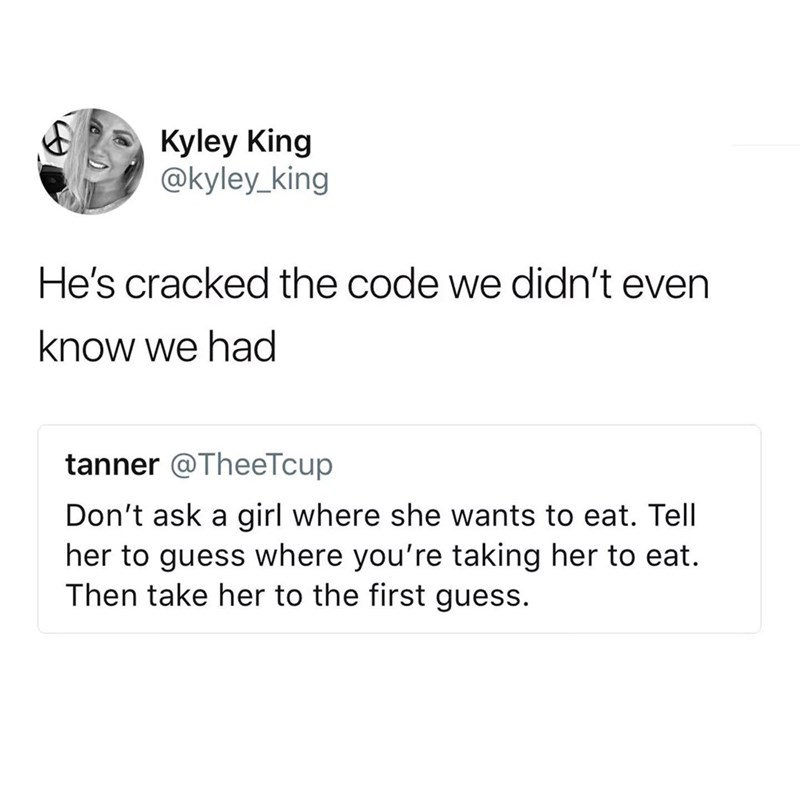 meme - Text - Kyley King @kyley_king He's cracked the code we didn't even know we had tanner @TheeTcup Don't ask a girl where she wants to eat. Tell her to guess where you're taking her to eat Then take her to the first guess.