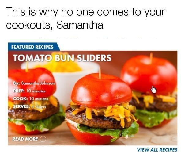 Food - This is why no one comes to your cookouts, Samantha FEATURED RECIPES TOMATO BUN SLIDERS By: Samantha Johnson PREP: 10 minutes COOK: 10 minutes SERVES4siders READ MORE VIEW ALL RECIPES