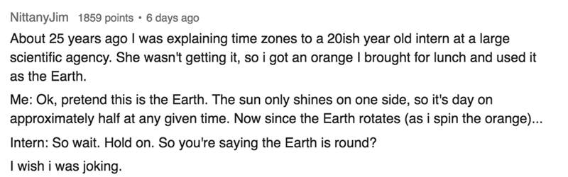 Text - NittanyJim 1859 points 6 days ago About 25 years ago I was explaining time zones to a 20ish year old intern at a large scientific agency. She wasn't getting it, so i got an orange I brought for lunch and used it as the Earth Me: Ok, pretend this is the Earth. The sun only shines on one side, so it's day on approximately half at any given time. Now since the Earth rotates (as i spin the orange)... Intern: So wait. Hold on. So you're saying the Earth is round? I wish i was joking.
