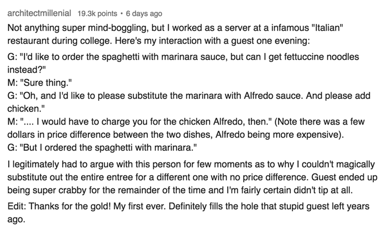 """Text - architectmillenial 19.3k points 6 days ago Not anything super mind-boggling, but I worked as a server at a infamous """"Italian"""" restaurant during college. Here's my interaction with a guest one evening: G: """"I'd like to order the spaghetti with marinara sauce, but can I get fettuccine noodles instead?"""" M: """"Sure thing."""" G: """"Oh, and I'd like to please substitute the marinara with Alfredo sauce. And please add chicken."""" M: """".... I would have to charge you for the chicken Alfredo, then."""" (Note t"""
