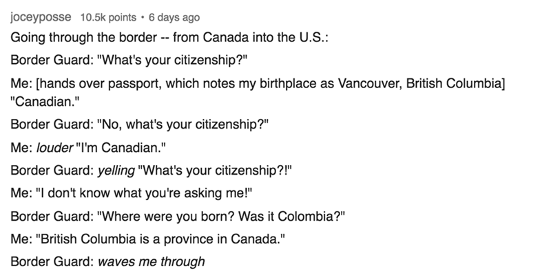 """Text - joceyposse 10.5k points . 6 days ago Going through the border -- from Canada into the U.S.: Border Guard: """"What's your citizenship?"""" Me: [hands over passport, which notes my birthplace as Vancouver, British Columbia] """"Canadian."""" Border Guard: """"No, what's your citizenship?"""" Me: louder """"I'm Canadian."""" Border Guard: yelling """"What's your citizenship?!"""" Me: """"I don't know what you're asking me!"""" Border Guard: """"Where were you born? Was it Colombia?"""" Me: """"British Columbia is a province in Canada."""