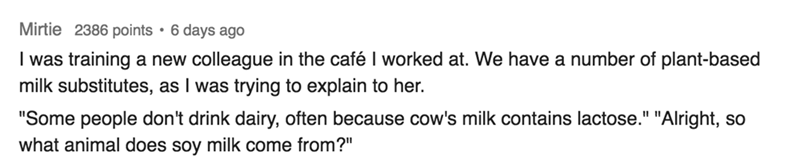 """Text - Mirtie 2386 points 6 days ago I was training a new colleague in the café I worked at. We have a number of plant-based milk substitutes, as I was trying to explain to her. """"Some people don't drink dairy, often because cow's milk contains lactose."""" """"Alright, so what animal does soy milk come from?"""""""