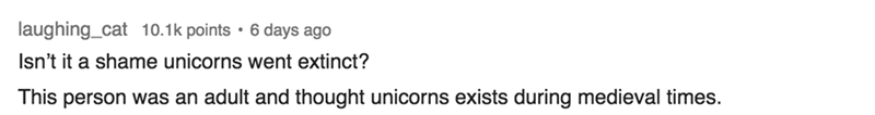 Text - laughing_cat 10.1k points . 6 days ago Isn't it a shame unicorns went extinct? This person was an adult and thought unicorns exists during medieval times.