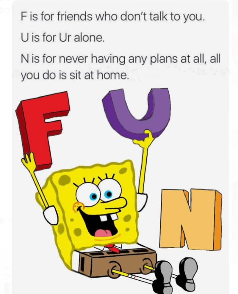 meme - Cartoon - F is for friends who don't talk to you U is for Ur alone. N is for never having any plans at all, all you do is sit at home. F