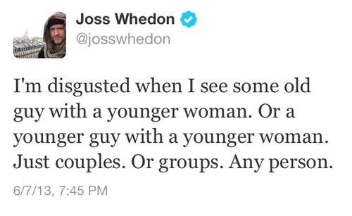 meme - Text - Joss Whedon @josswhedon I'm disgusted when I see some old guy with a younger woman. Or a younger guy with a younger woman Just couples. Or groups. Any person. 6/7/13, 7:45 PM