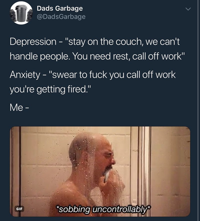 "meme - Text - Dads Garbage @DadsGarbage Depression - ""stay on the couch, we can't handle people. You need rest, call off work"" Anxiety - ""swear to fuck you call off work you're getting fired."" Ме- sobbing uncontrollably GIF"