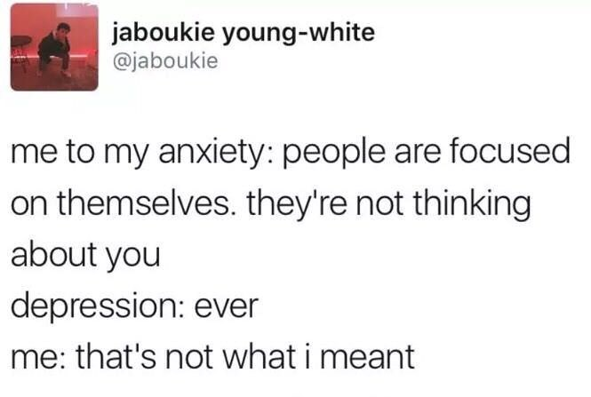 meme - Text - jaboukie young-white @jaboukie me to my anxiety: people are focused on themselves. they're not thinking about you depression: ever me: that's not what i meant
