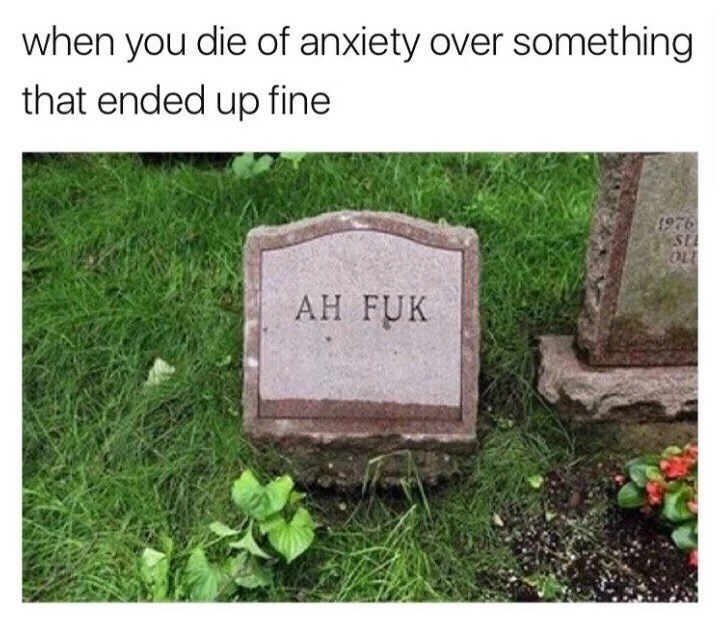 meme - Headstone - when you die of anxiety over something that ended up fine 1976 ST OLE AH FUK