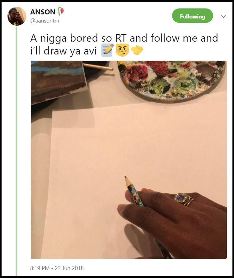 "Tweet that says, ""A n*gga bored so RT and follow me and I'll draw ya"""