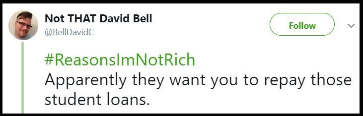 Text - Not THAT David Bell Follow @BellDavidC #ReasonsImNot Rich Apparently they want you to repay those student loans.