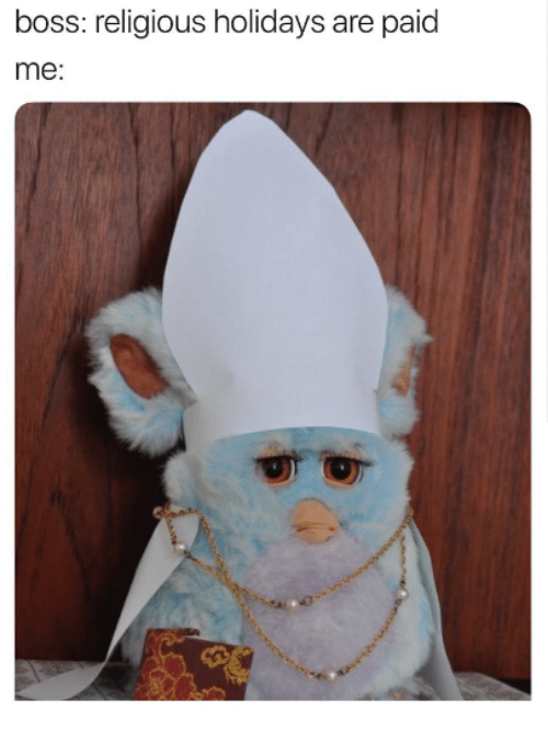 "Pic of a Furby wearing a bishop's costume with the caption, ""Boss: religious holidays are paid; Me:..."""