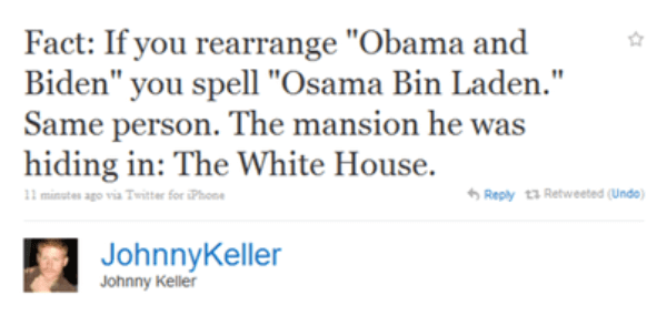 "Text - Fact: If you rearrange ""Obama and Biden"" you spell ""Osama Bin Laden."" Same person. The mansion he was hiding in: The White House. 11 minetes ago via Twitter for iPhone Reply t3 Retweeted (Undo) JohnnyKeller Johnny Keller"
