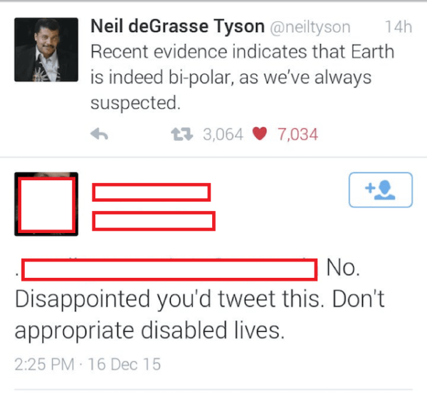 Text - Neil deGrasse Tyson @neiltyson 14h Recent evidence indicates that Earth is indeed bi-polar, as we've always suspected 133,064 7,034 No. Disappointed you'd tweet this. Don't appropriate disabled lives. 2:25 PM 16 Dec 15